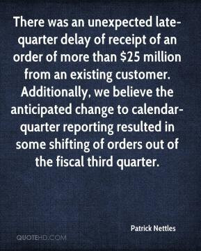 Patrick Nettles - There was an unexpected late-quarter delay of ...