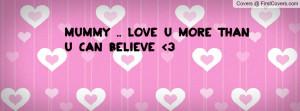 Mummy .. love u more than u can believe Profile Facebook Covers
