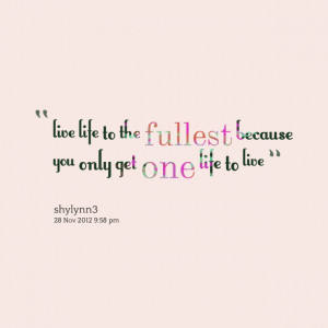 Quotes Picture: live life to the fullest because you only get one life ...