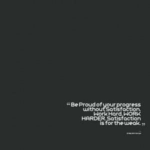 Quotes Picture: be proud of your progress without satisfaction work ...
