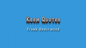Keen Quotes: Frank Underwood