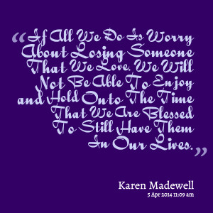 Quotes Picture: if all we do is worry about losing someone that we ...