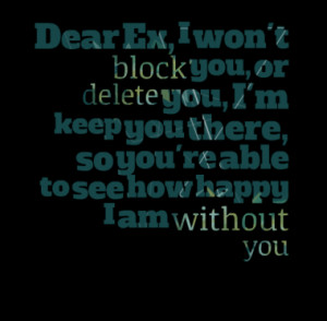 Dear Ex, I won't block you, or delete you, I'm keep you there, so you ...