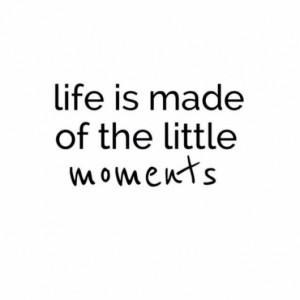 Life is made of the little moments