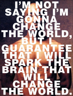 ... guarantee that i will spark the brain that will change the world