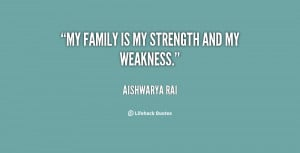 My family is my strength and my weakness.""