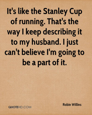 It's like the Stanley Cup of running. That's the way I keep describing ...