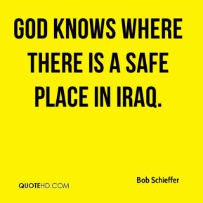 Bob Schieffer - God knows where there is a safe place in Iraq.