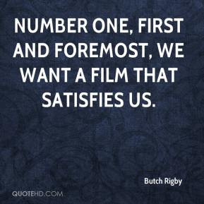 Butch Rigby - Number one, first and foremost, we want a film that ...