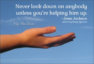 ... quotes, never look down on anybody unless you're helping him up quotes