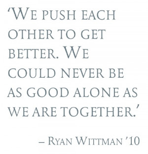 Pull quote: We push each other to get better. We could never be as ...