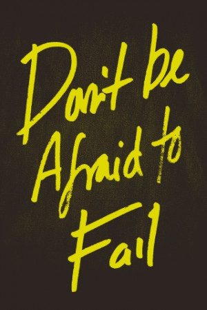 Don't Be Afraid to Fail - you learn from this most