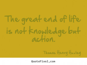 great end of life is not knowledge but action. Thomas Henry Huxley top ...