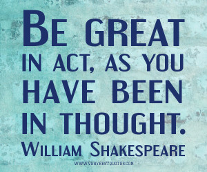 be great quotes, Be great in act, as you have been in thought ...