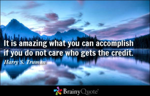 ... accomplish if you do not care who gets the credit. - Harry S Truman