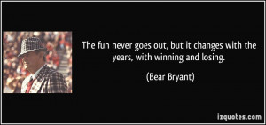 ... but it changes with the years, with winning and losing. - Bear Bryant