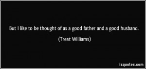 ... to be thought of as a good father and a good husband. - Treat Williams
