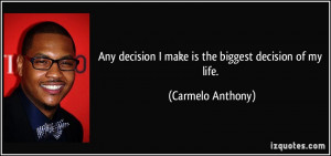 quote-any-decision-i-make-is-the-biggest-decision-of-my-life-carmelo ...