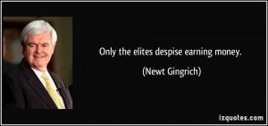 Only the elites despise earning money. - Newt Gingrich