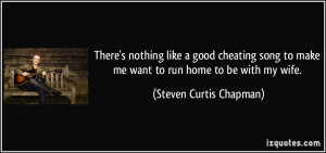 ... make me want to run home to be with my wife. - Steven Curtis Chapman