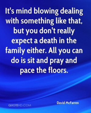 dealing with something like that, but you don't really expect a death ...