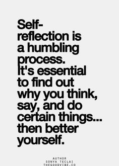 self-reflection is a humbling process. it's essential to find out why ...