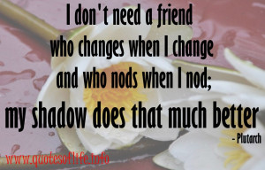 dont-need-a-friend-who-changes-when-I-change-and-who-nods-when-I-nod ...