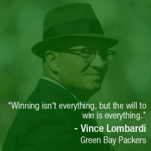 "... will to win is everything."" – Vince Lombardi, Green Bay Packers"