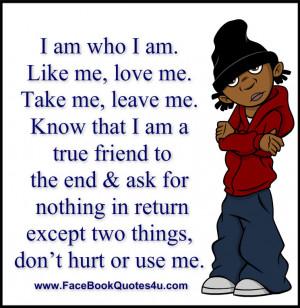 am who I am. Like me, love me. Take me, leave me.