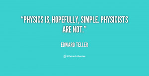 quote-Edward-Teller-physics-is-hopefully-simple-physicists-are-not ...