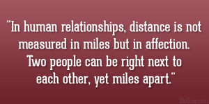 In human relationships, distance is not measured in miles but in ...