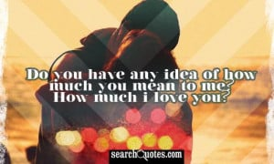 Do you have any idea of how much you mean to me? How much I love you?