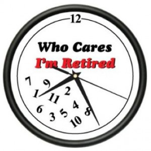 Retirement Quotes | RETIRED WHO CARES ~Wall Clock~ retiree retirement ...