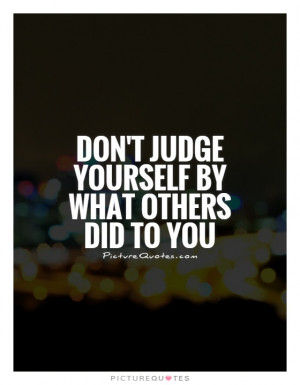 Don't judge yourself by what others did to you Picture Quote #1