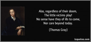 ... sense have they of ills to come, Nor care beyond today. - Thomas Gray