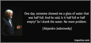 One day, someone showed me a glass of water that was half full. And he ...