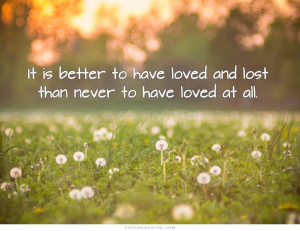 It is better to have loved and lost than never to have loved at all ...