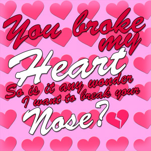 You Broke My Heart Poems For - you broke my heart