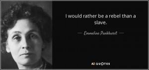 would rather be a rebel than a slave. - Emmeline Pankhurst