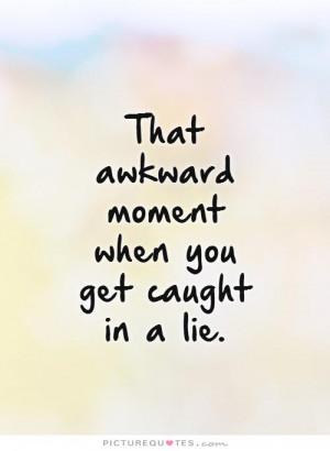 That awkward moment when you get caught in a lie Picture Quote #1