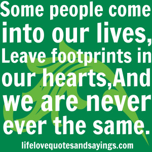 Some people come into our lives, Leave footprints in our hearts, And ...