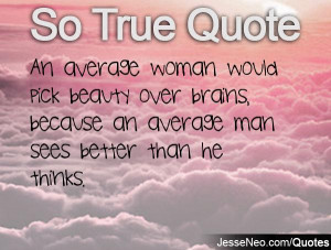 An average woman would pick beauty over brains, because an average man ...