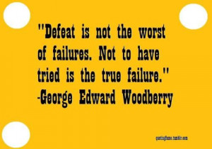 ... . Not to have tried is the true failure. George edward Woodbury