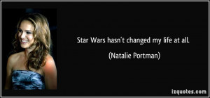 Star Wars hasn't changed my life at all. - Natalie Portman