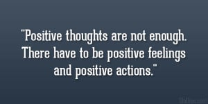 Positive thoughts are not enough. There have to be positive feelings ...