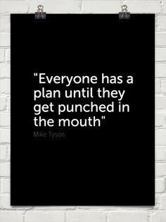 Everybody has a plan until they get punched in the mouth.