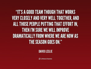 It's a good team though that works very closely and very well together ...
