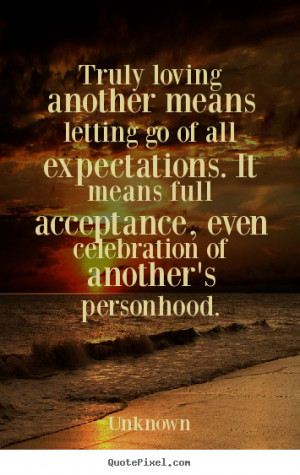 Truly loving another means letting go of all expectations. It means ...