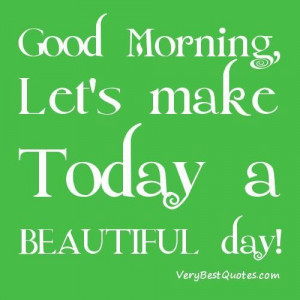 Good morning lets make this a beautiful day