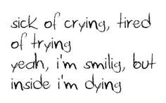 sick of crying, tired of trying. yeah, im smiling, but inside i'm ...
